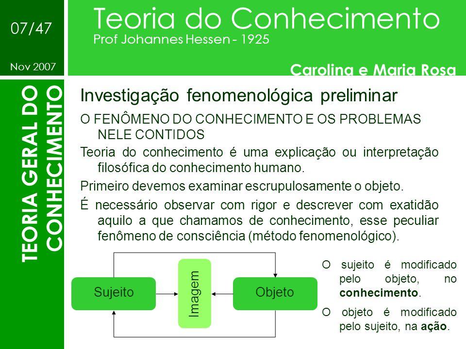 Investigação fenomenológica preliminar Teoria do Conhecimento Prof Johannes Hessen - 1925 Carolina e Maria Rosa Nov 2007 07/47 TEORIA GERAL DO CONHECI