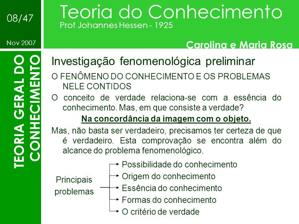 Investigação fenomenológica preliminar Teoria do Conhecimento Prof Johannes Hessen - 1925 Carolina e Maria Rosa Nov 2007 08/47 TEORIA GERAL DO CONHECI
