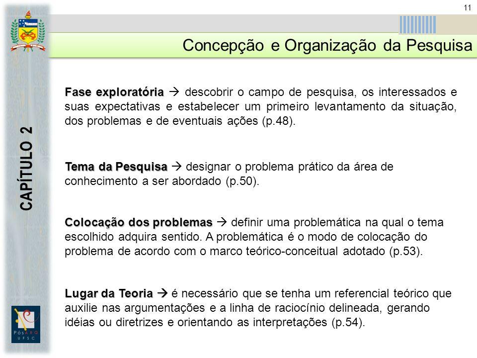 Concepção e Organização da Pesquisa CAPÍTULO 2 Fase exploratória Fase exploratória descobrir o campo de pesquisa, os interessados e suas expectativas e estabelecer um primeiro levantamento da situação, dos problemas e de eventuais ações (p.48).