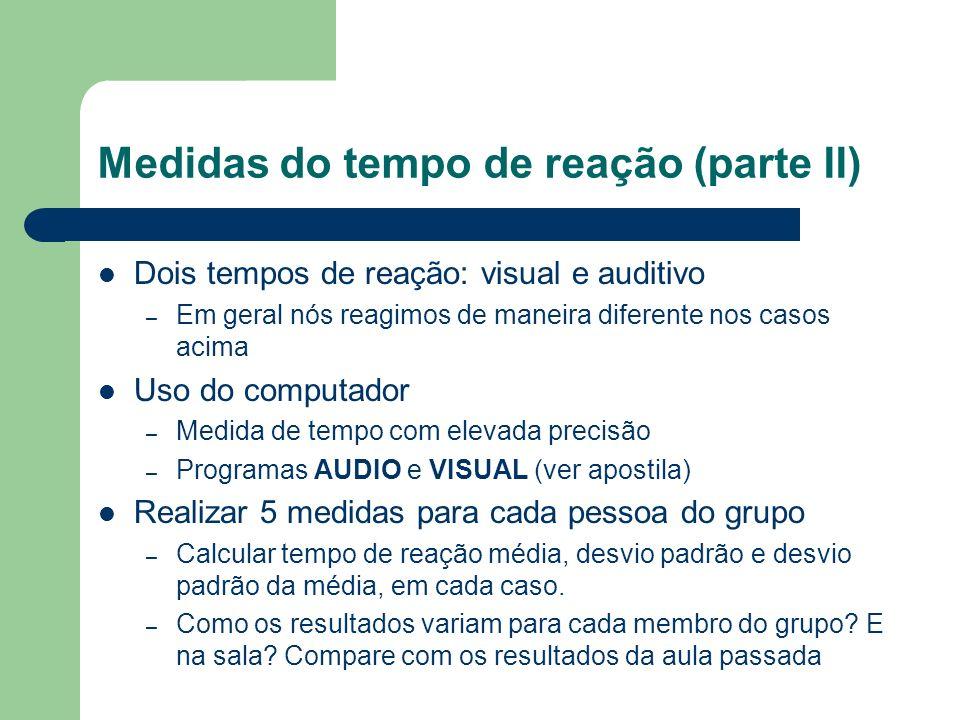 Medidas do tempo de reação (parte II) Dois tempos de reação: visual e auditivo – Em geral nós reagimos de maneira diferente nos casos acima Uso do com