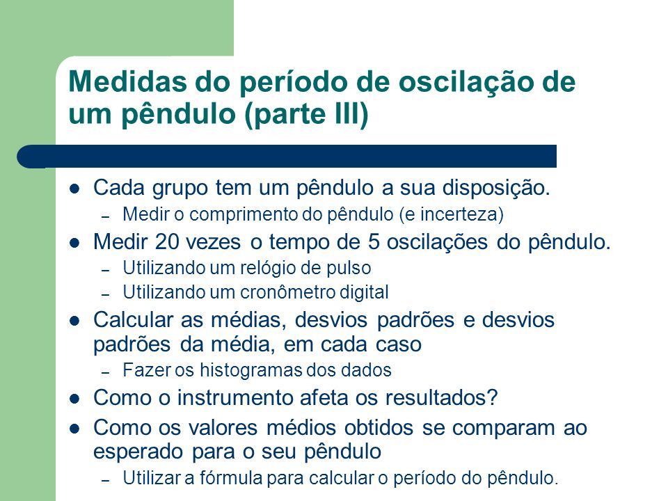 Medidas do período de oscilação de um pêndulo (parte III) Cada grupo tem um pêndulo a sua disposição. – Medir o comprimento do pêndulo (e incerteza) M