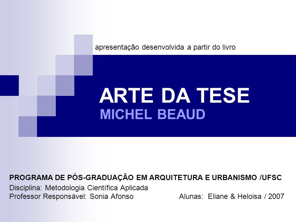 ARTE DA TESE Disciplina: Metodologia Científica Aplicada Professor Responsável: Sonia Afonso Alunas: Eliane & Heloisa / 2007 MICHEL BEAUD apresentação