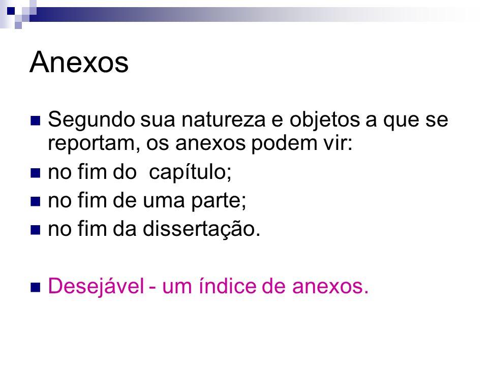 Anexos Segundo sua natureza e objetos a que se reportam, os anexos podem vir: no fim do capítulo; no fim de uma parte; no fim da dissertação. Desejáve
