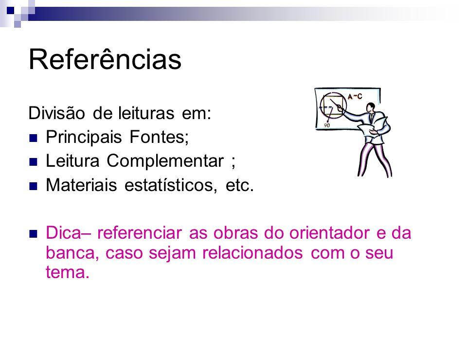 Referências Divisão de leituras em: Principais Fontes; Leitura Complementar ; Materiais estatísticos, etc. Dica– referenciar as obras do orientador e
