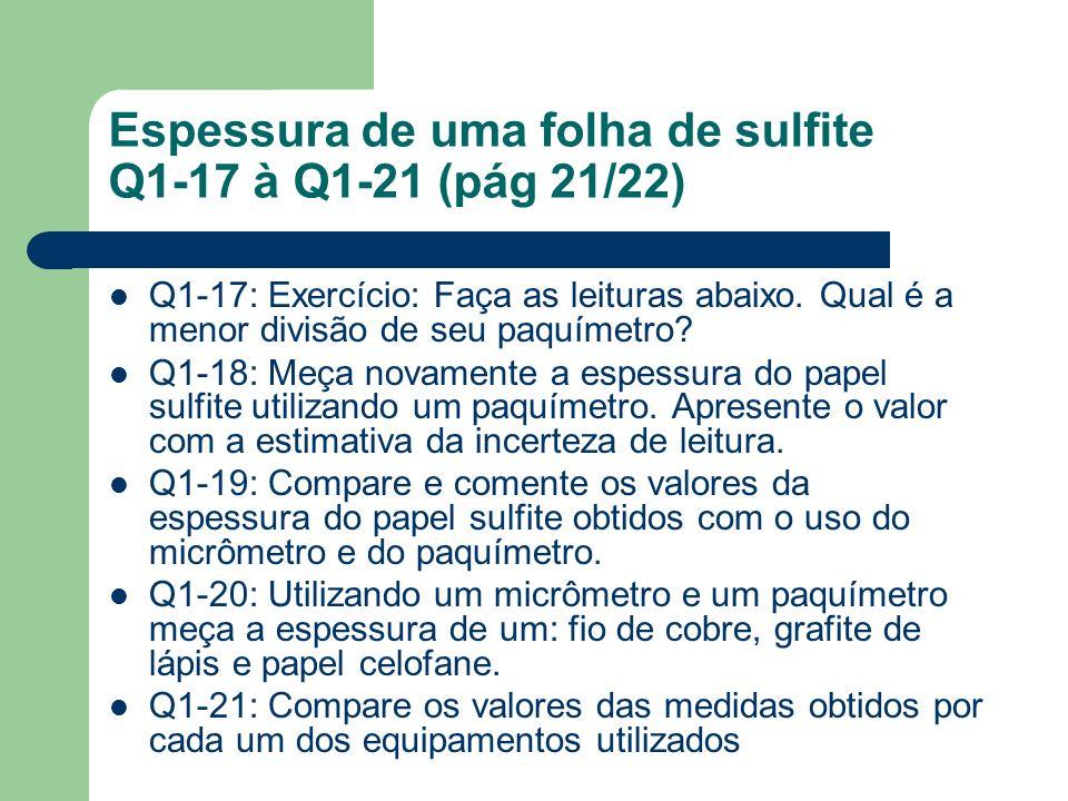 Espessura de uma folha de sulfite Q1-17 à Q1-21 (pág 21/22) Q1-17: Exercício: Faça as leituras abaixo. Qual é a menor divisão de seu paquímetro? Q1-18