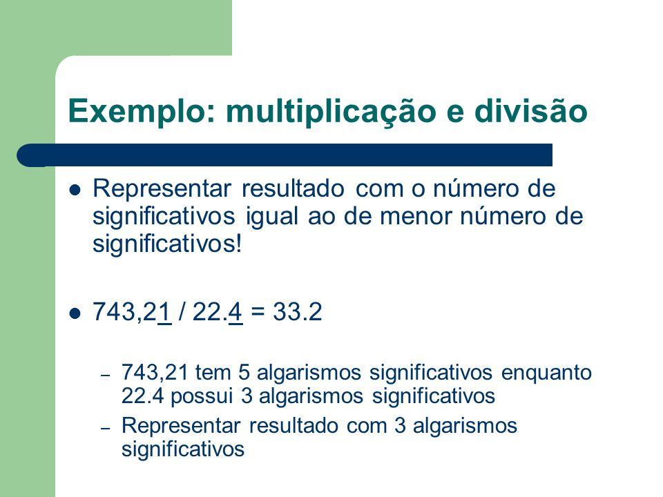 Exemplo: multiplicação e divisão Representar resultado com o número de significativos igual ao de menor número de significativos! 743,21 / 22.4 = 33.2