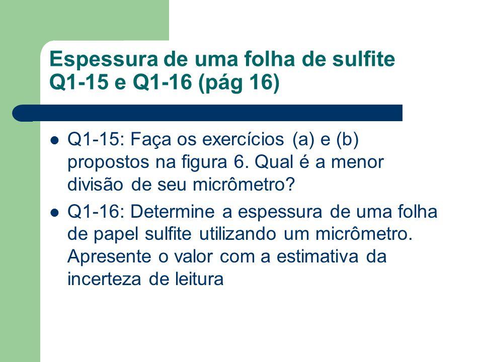 Espessura de uma folha de sulfite Q1-15 e Q1-16 (pág 16) Q1-15: Faça os exercícios (a) e (b) propostos na figura 6. Qual é a menor divisão de seu micr