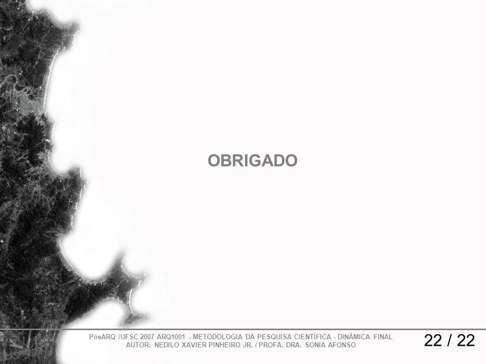 22 / 22 PósARQ /UFSC 2007 ARQ1001 - METODOLOGIA DA PESQUISA CIENTÍFICA - DINÂMICA FINAL AUTOR: NEDILO XAVIER PINHEIRO JR. / PROFA. DRA. SONIA AFONSO O