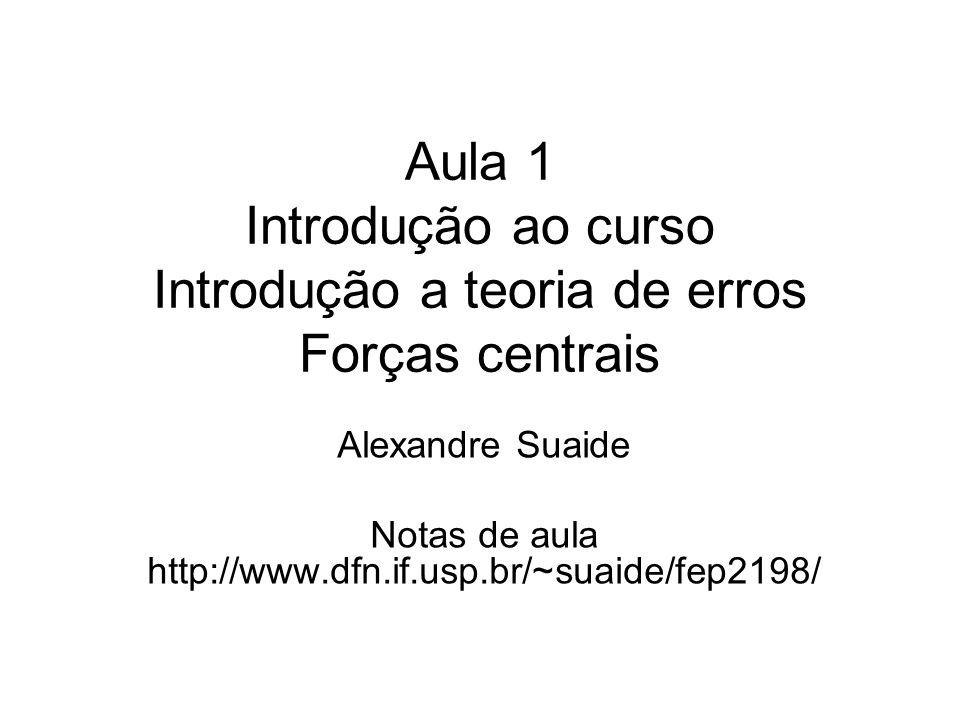 Aula 1 Introdução ao curso Introdução a teoria de erros Forças centrais Alexandre Suaide Notas de aula http://www.dfn.if.usp.br/~suaide/fep2198/