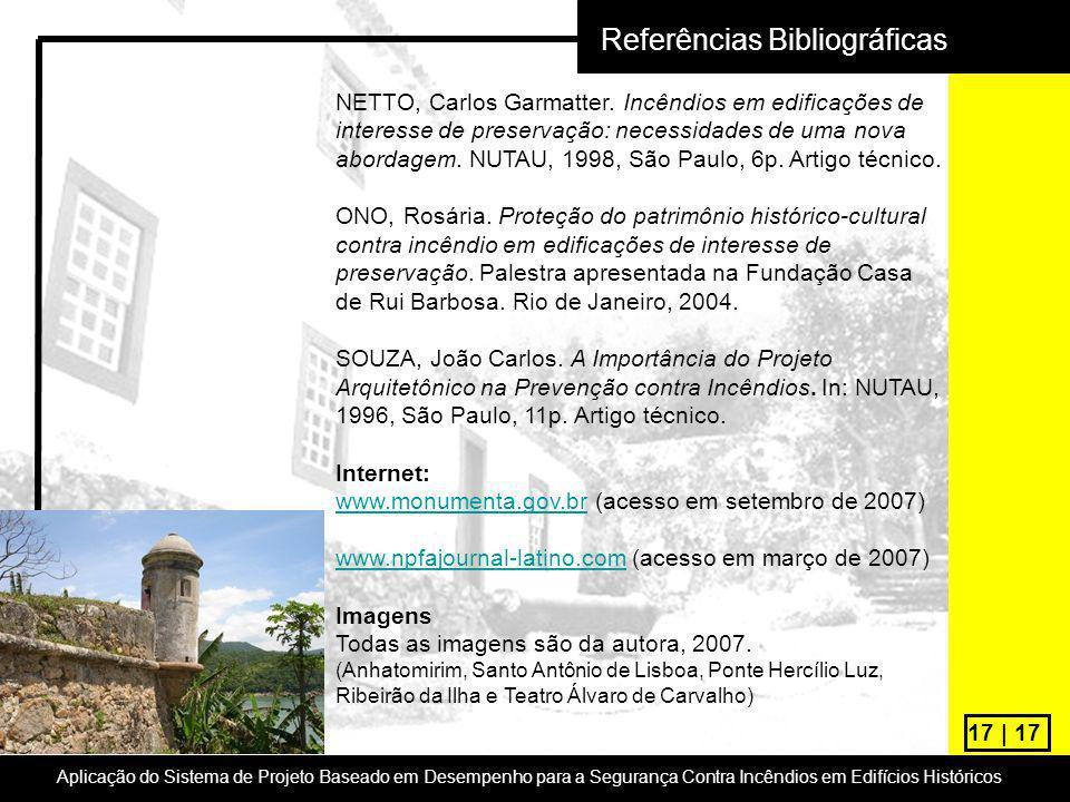 17 | 17 Referências Bibliográficas NETTO, Carlos Garmatter. Incêndios em edificações de interesse de preservação: necessidades de uma nova abordagem.