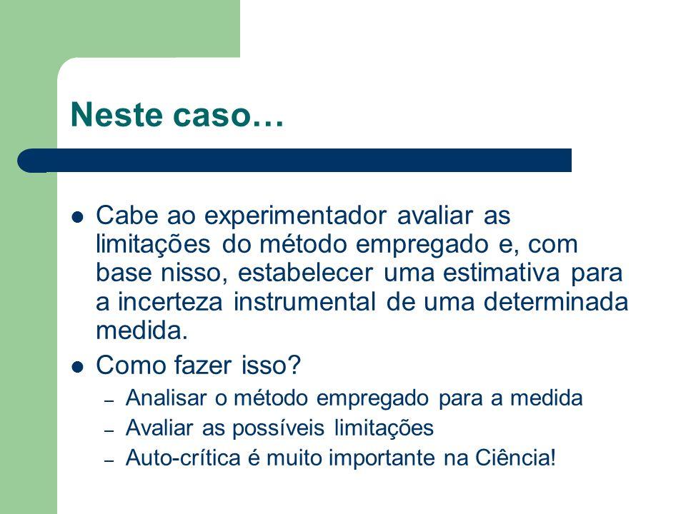 Neste caso… Cabe ao experimentador avaliar as limitações do método empregado e, com base nisso, estabelecer uma estimativa para a incerteza instrumental de uma determinada medida.