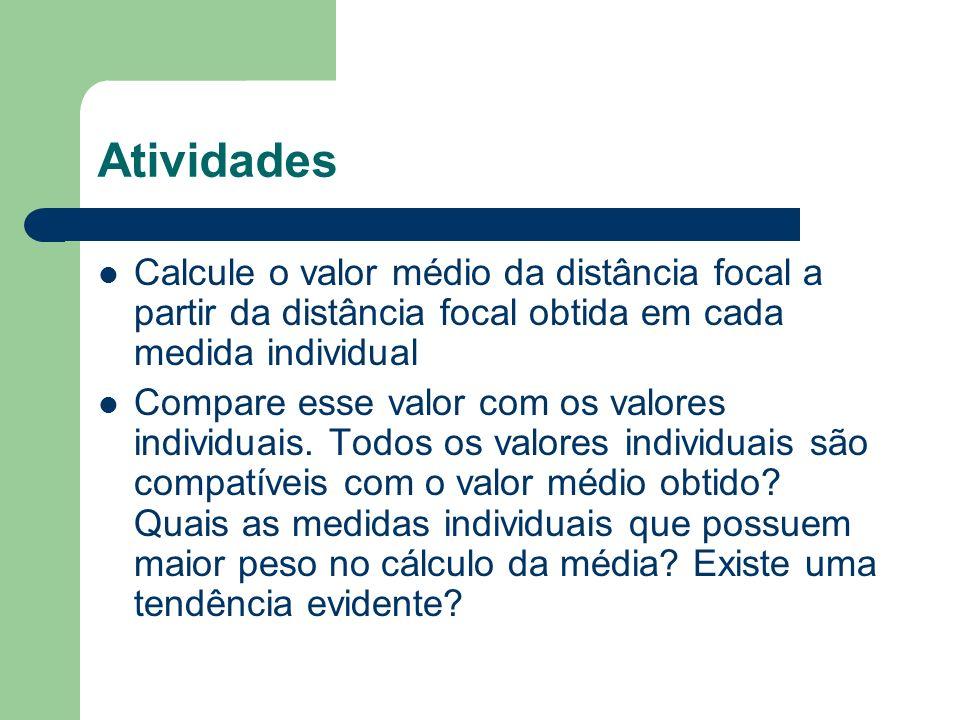 Atividades Calcule o valor médio da distância focal a partir da distância focal obtida em cada medida individual Compare esse valor com os valores ind
