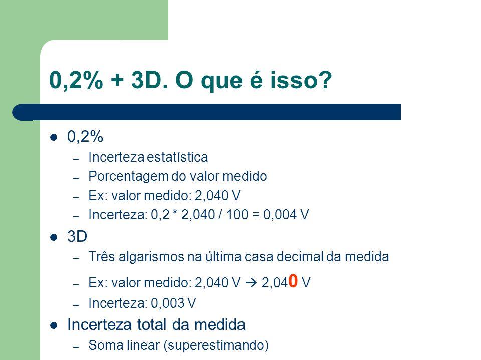 0,2% + 3D. O que é isso? 0,2% – Incerteza estatística – Porcentagem do valor medido – Ex: valor medido: 2,040 V – Incerteza: 0,2 * 2,040 / 100 = 0,004