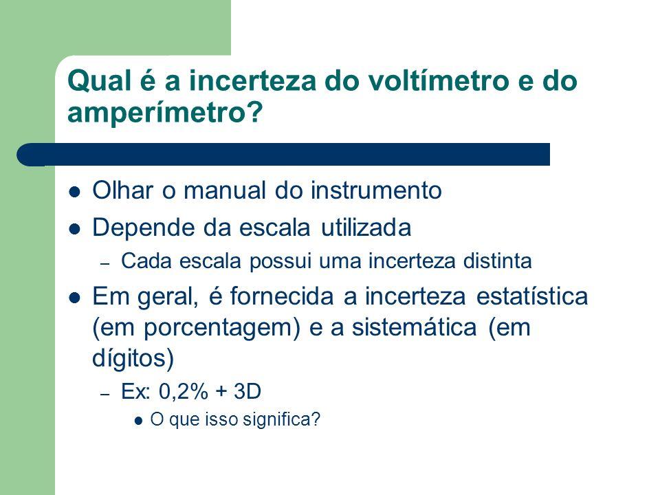 Qual é a incerteza do voltímetro e do amperímetro? Olhar o manual do instrumento Depende da escala utilizada – Cada escala possui uma incerteza distin