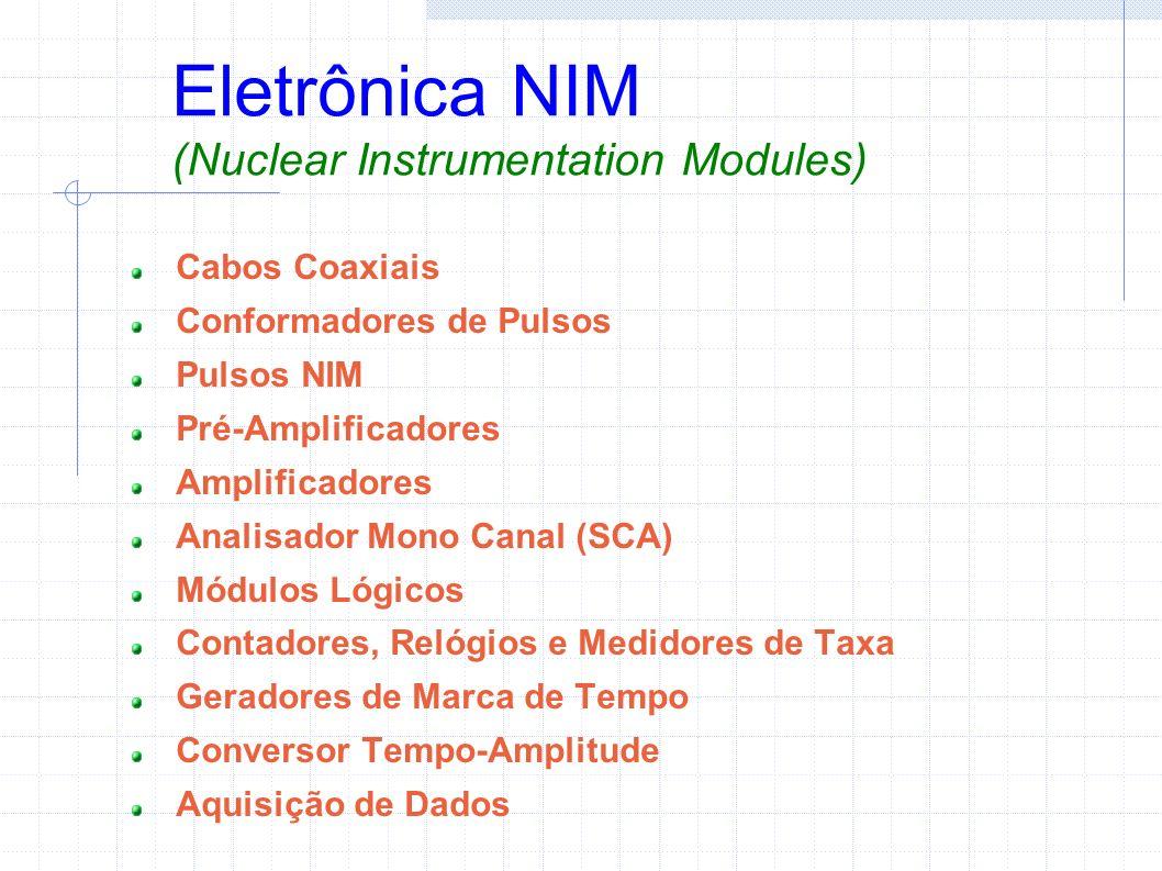 Eletrônica NIM (Nuclear Instrumentation Modules) Cabos Coaxiais Conformadores de Pulsos Pulsos NIM Pré-Amplificadores Amplificadores Analisador Mono Canal (SCA) Módulos Lógicos Contadores, Relógios e Medidores de Taxa Geradores de Marca de Tempo Conversor Tempo-Amplitude Aquisição de Dados
