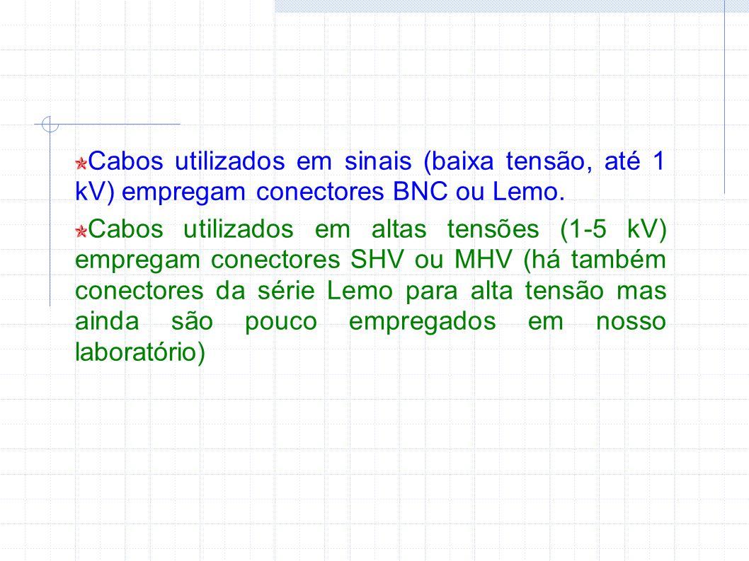 Cabos utilizados em sinais (baixa tensão, até 1 kV) empregam conectores BNC ou Lemo. Cabos utilizados em altas tensões (1-5 kV) empregam conectores SH