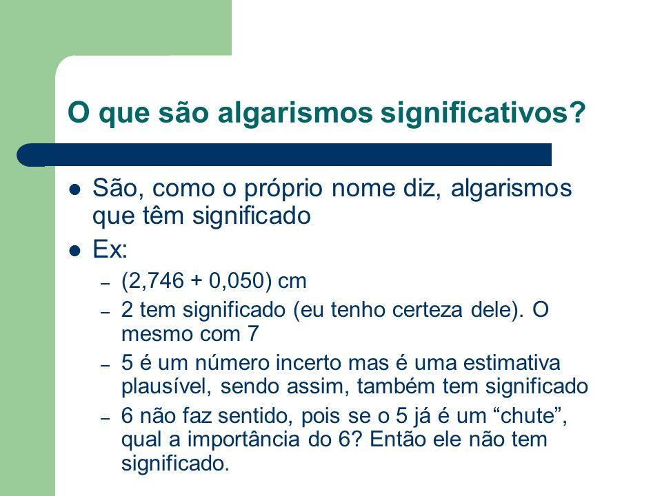 O que são algarismos significativos? São, como o próprio nome diz, algarismos que têm significado Ex: – (2,746 + 0,050) cm – 2 tem significado (eu ten