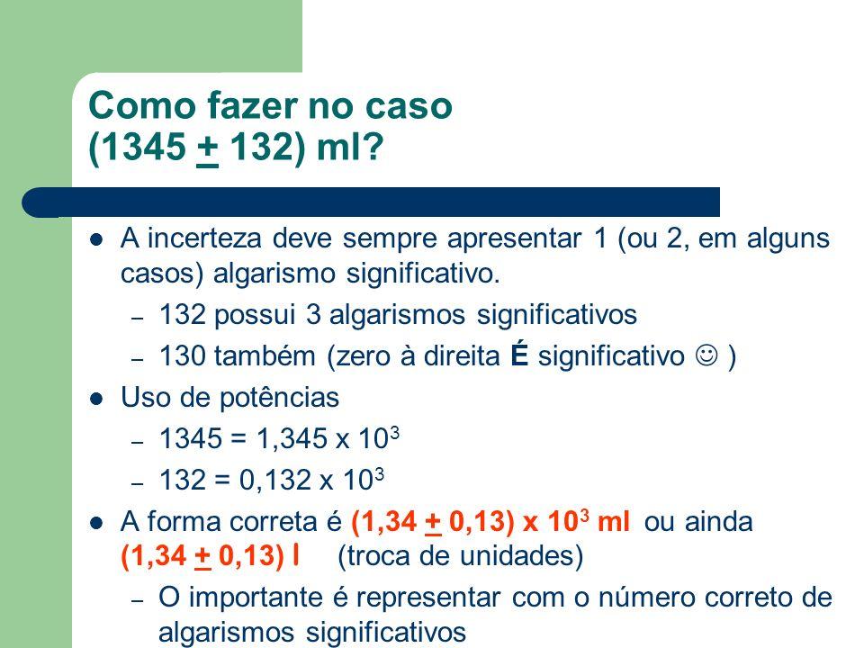 Como fazer no caso (1345 + 132) ml? A incerteza deve sempre apresentar 1 (ou 2, em alguns casos) algarismo significativo. – 132 possui 3 algarismos si