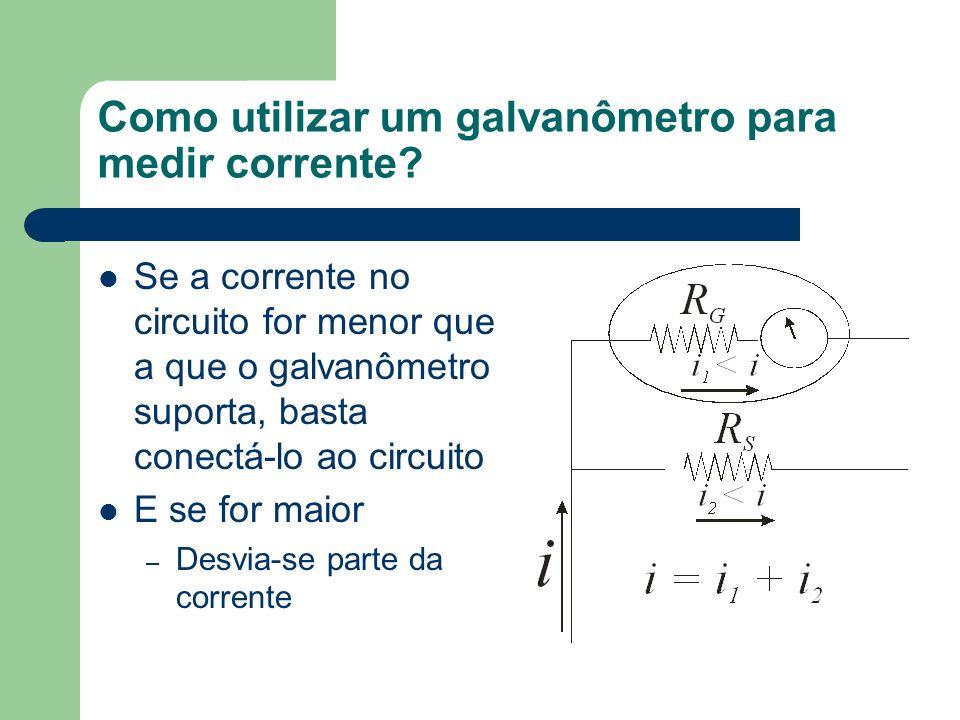 Como utilizar um galvanômetro para medir corrente? Se a corrente no circuito for menor que a que o galvanômetro suporta, basta conectá-lo ao circuito