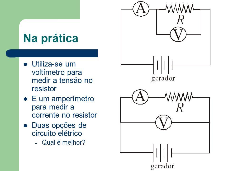 Na prática Utiliza-se um voltímetro para medir a tensão no resistor E um amperímetro para medir a corrente no resistor Duas opções de circuito elétric
