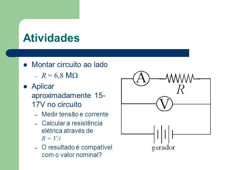 Atividades Montar circuito ao lado – R = 6,8 M Aplicar aproximadamente 15- 17V no circuito – Medir tensão e corrente – Calcular a resistência elétrica