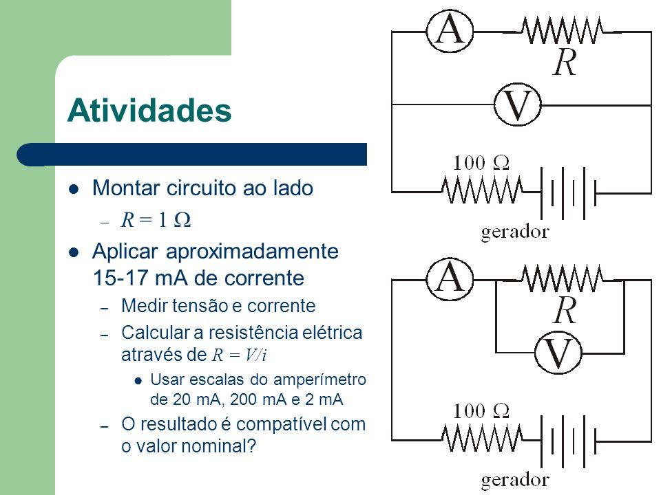 Atividades Montar circuito ao lado – R = 1 Aplicar aproximadamente 15-17 mA de corrente – Medir tensão e corrente – Calcular a resistência elétrica at