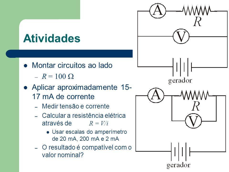 Atividades Montar circuitos ao lado – R = 100 Aplicar aproximadamente 15- 17 mA de corrente – Medir tensão e corrente – Calcular a resistência elétric