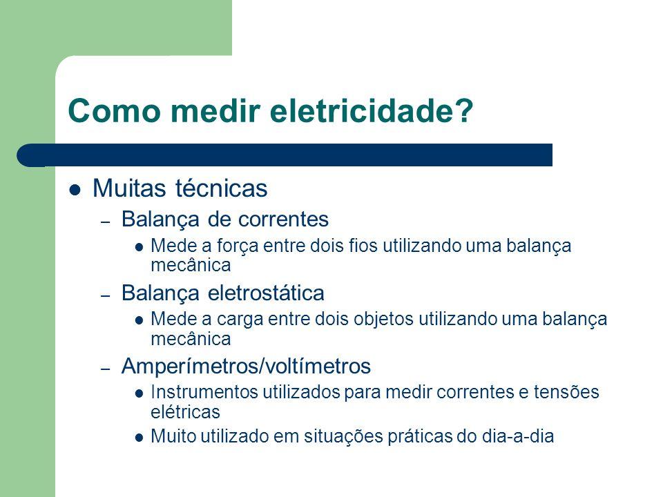 Como medir eletricidade? Muitas técnicas – Balança de correntes Mede a força entre dois fios utilizando uma balança mecânica – Balança eletrostática M