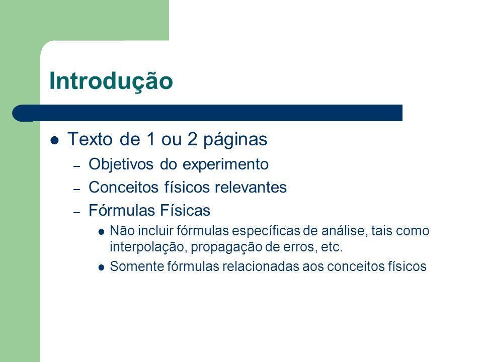 Introdução Texto de 1 ou 2 páginas – Objetivos do experimento – Conceitos físicos relevantes – Fórmulas Físicas Não incluir fórmulas específicas de análise, tais como interpolação, propagação de erros, etc.
