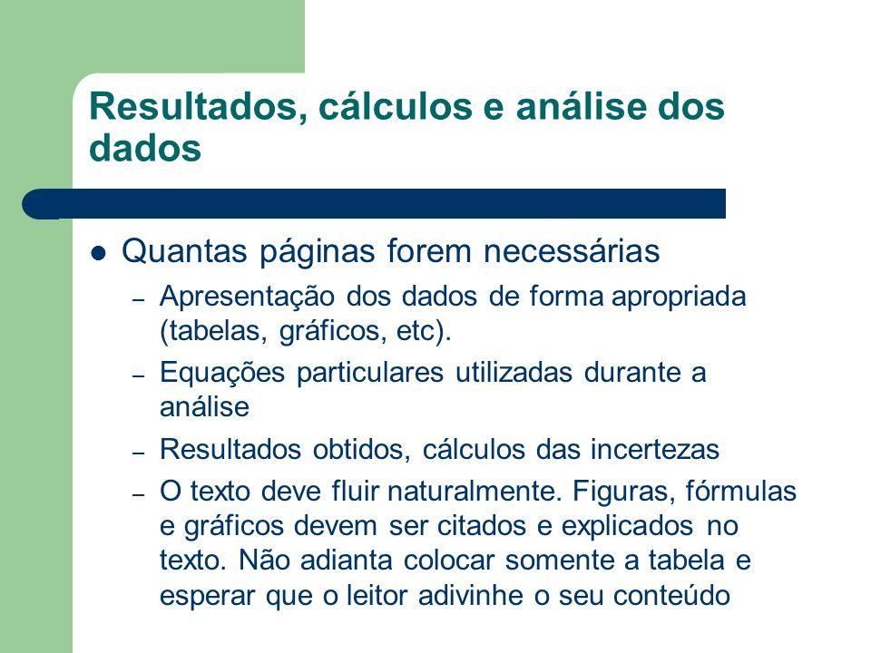 Resultados, cálculos e análise dos dados Quantas páginas forem necessárias – Apresentação dos dados de forma apropriada (tabelas, gráficos, etc). – Eq