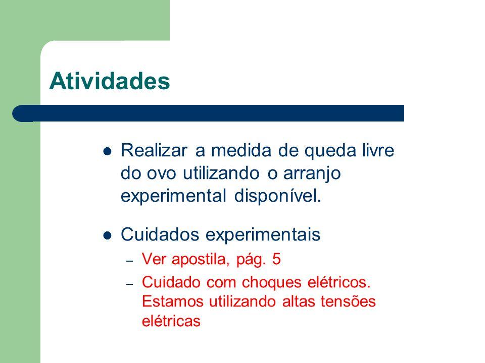 Atividades Realizar a medida de queda livre do ovo utilizando o arranjo experimental disponível. Cuidados experimentais – Ver apostila, pág. 5 – Cuida