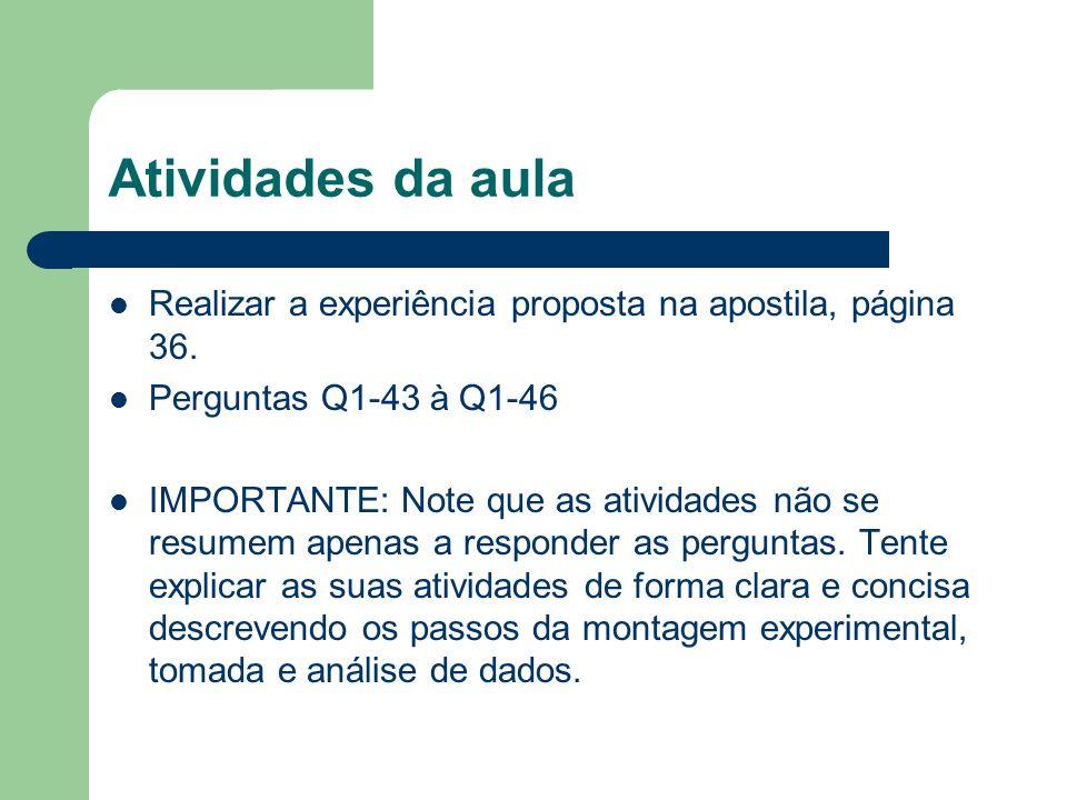 Atividades da aula Realizar a experiência proposta na apostila, página 36. Perguntas Q1-43 à Q1-46 IMPORTANTE: Note que as atividades não se resumem a