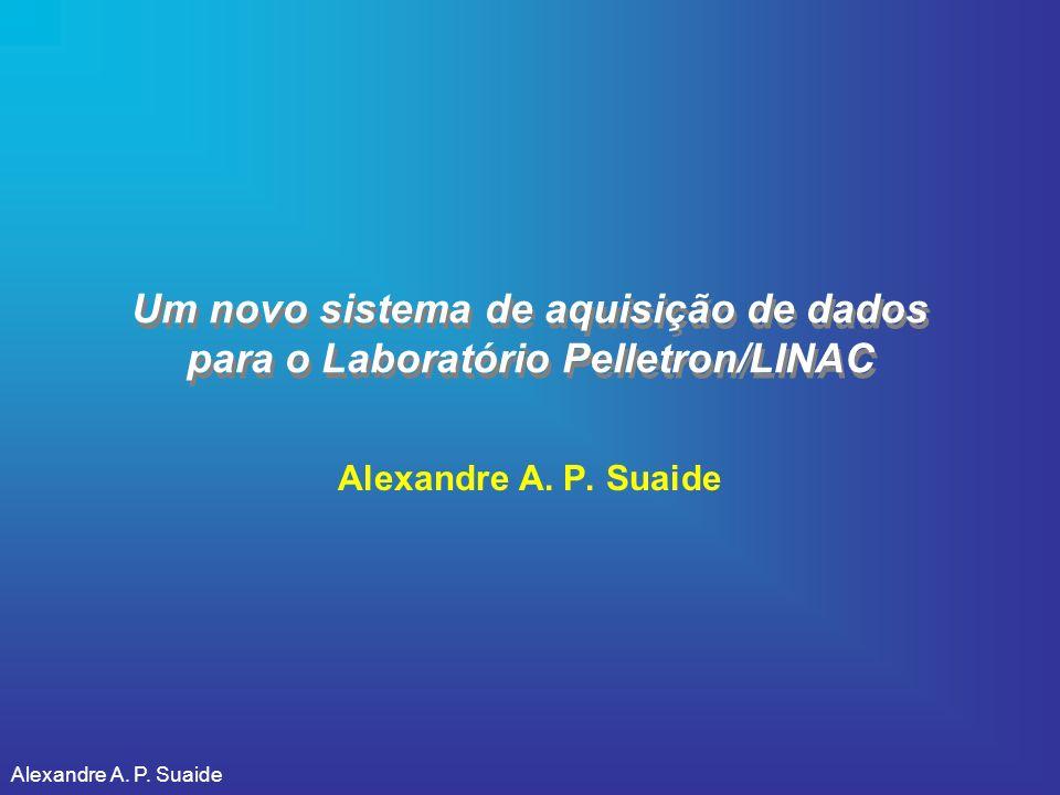 Alexandre A. P. Suaide Um novo sistema de aquisição de dados para o Laboratório Pelletron/LINAC Alexandre A. P. Suaide