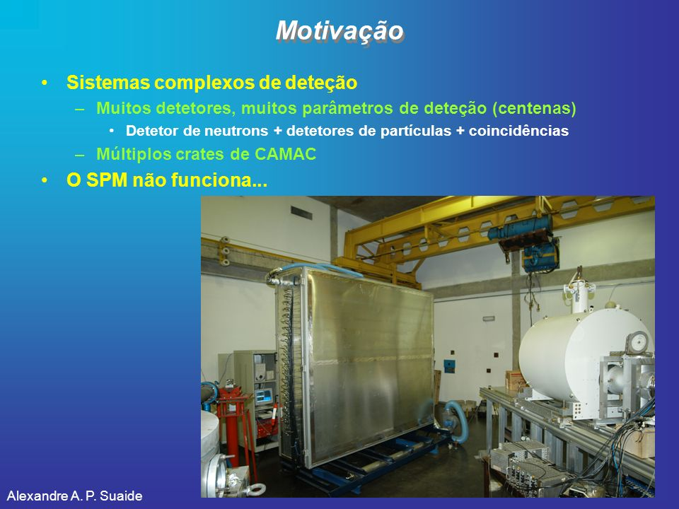 Motivação Sistemas complexos de deteção –Muitos detetores, muitos parâmetros de deteção (centenas) Detetor de neutrons + detetores de partículas + coi
