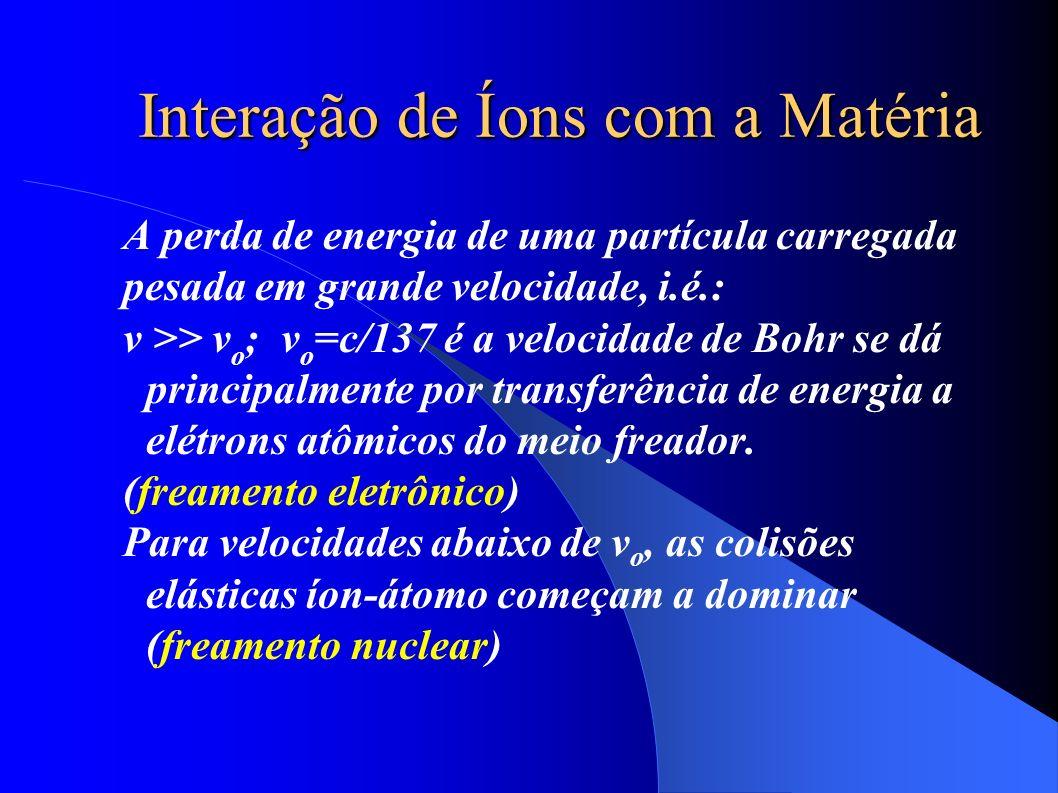 Interação de Íons com a Matéria A perda de energia de uma partícula carregada pesada em grande velocidade, i.é.: v >> v o ; v o =c/137 é a velocidade de Bohr se dá principalmente por transferência de energia a elétrons atômicos do meio freador.