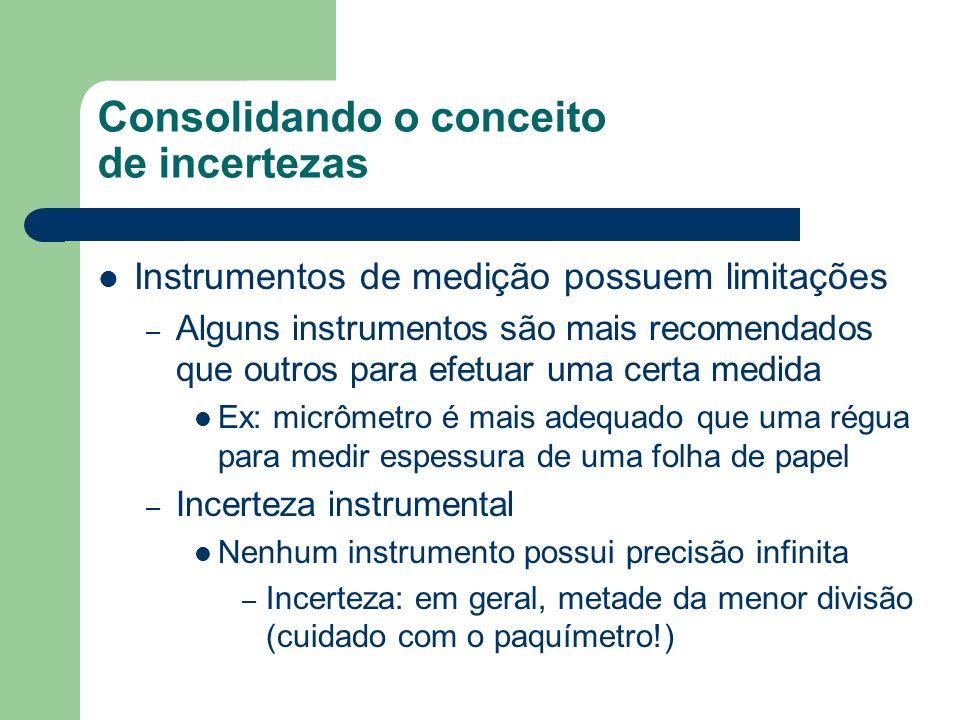 Consolidando o conceito de incertezas Instrumentos de medição possuem limitações – Alguns instrumentos são mais recomendados que outros para efetuar uma certa medida Ex: micrômetro é mais adequado que uma régua para medir espessura de uma folha de papel – Incerteza instrumental Nenhum instrumento possui precisão infinita – Incerteza: em geral, metade da menor divisão (cuidado com o paquímetro!)