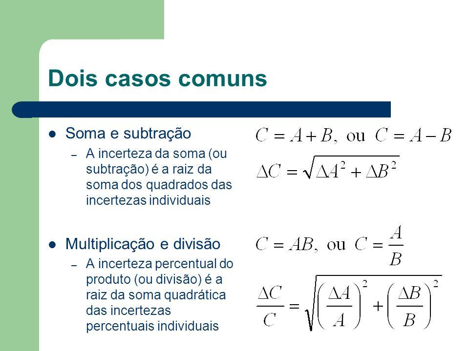 Dois casos comuns Soma e subtração – A incerteza da soma (ou subtração) é a raiz da soma dos quadrados das incertezas individuais Multiplicação e divisão – A incerteza percentual do produto (ou divisão) é a raiz da soma quadrática das incertezas percentuais individuais
