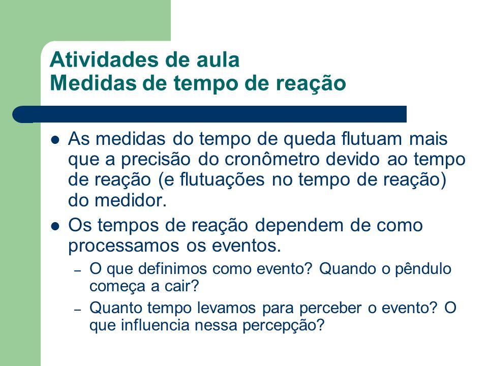 Atividades de aula Medidas de tempo de reação As medidas do tempo de queda flutuam mais que a precisão do cronômetro devido ao tempo de reação (e flut