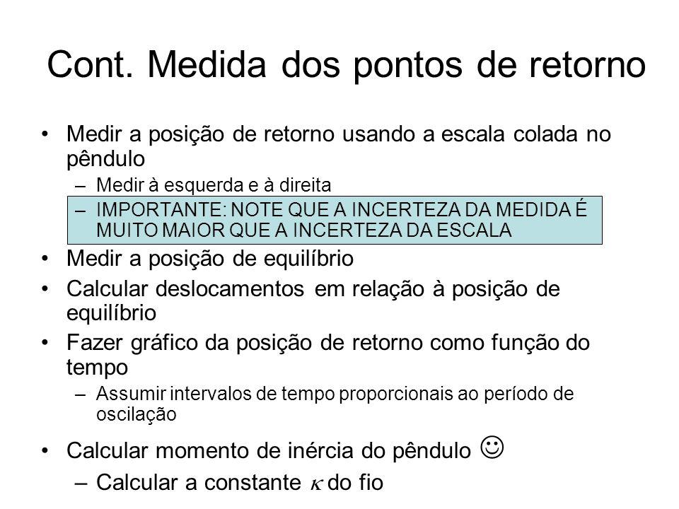 Cont. Medida dos pontos de retorno Medir a posição de retorno usando a escala colada no pêndulo –Medir à esquerda e à direita –IMPORTANTE: NOTE QUE A