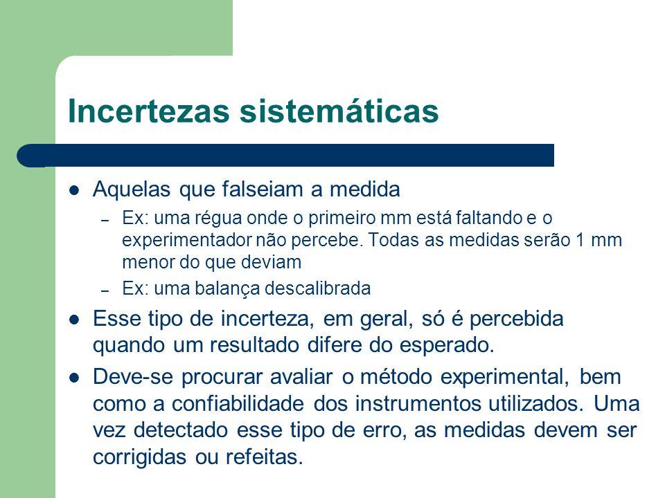 Incertezas sistemáticas Aquelas que falseiam a medida – Ex: uma régua onde o primeiro mm está faltando e o experimentador não percebe. Todas as medida