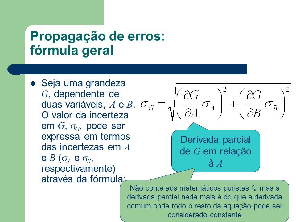 Propagação de erros: fórmula geral Seja uma grandeza G, dependente de duas variáveis, A e B. O valor da incerteza em G, G, pode ser expressa em termos