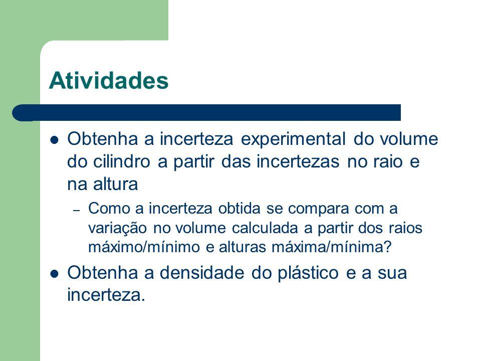 Atividades Obtenha a incerteza experimental do volume do cilindro a partir das incertezas no raio e na altura – Como a incerteza obtida se compara com