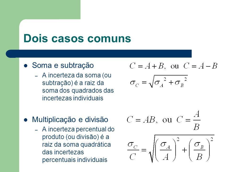 Dois casos comuns Soma e subtração – A incerteza da soma (ou subtração) é a raiz da soma dos quadrados das incertezas individuais Multiplicação e divi
