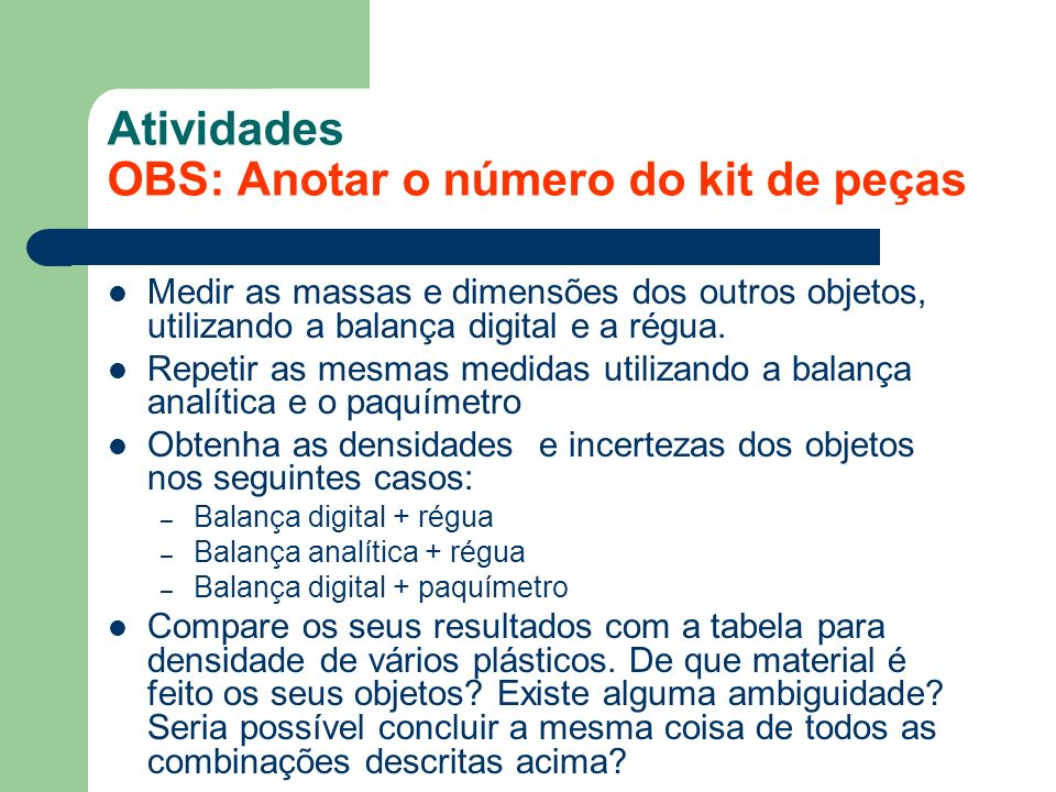 Atividades OBS: Anotar o número do kit de peças Medir as massas e dimensões dos outros objetos, utilizando a balança digital e a régua. Repetir as mes