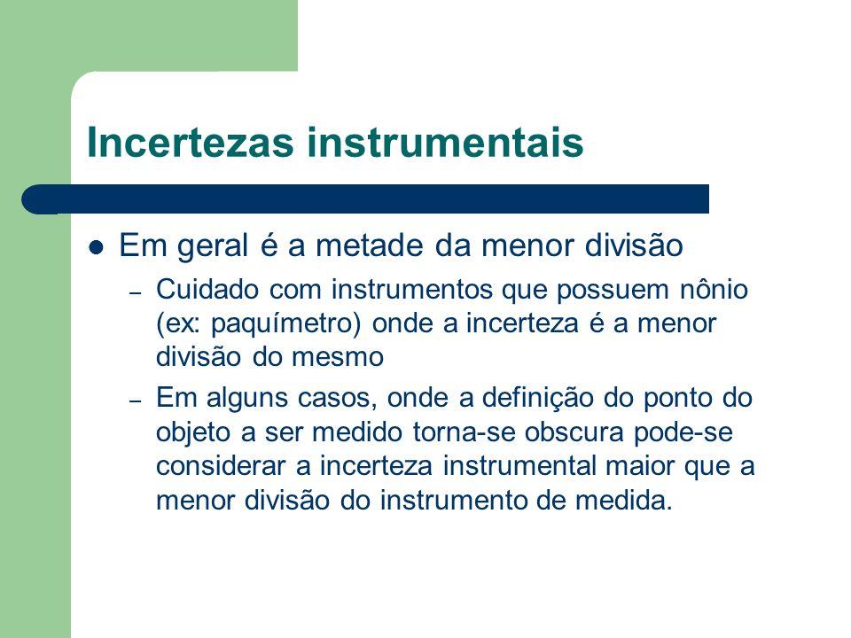 Incertezas instrumentais Em geral é a metade da menor divisão – Cuidado com instrumentos que possuem nônio (ex: paquímetro) onde a incerteza é a menor