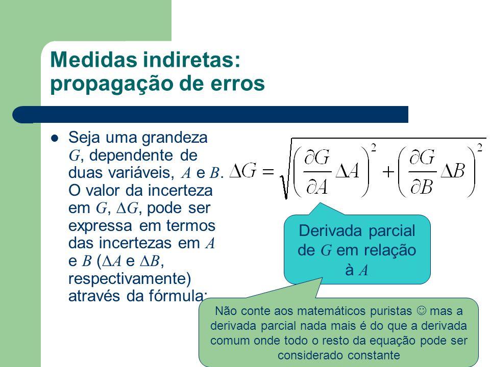 Medidas indiretas: propagação de erros Seja uma grandeza G, dependente de duas variáveis, A e B. O valor da incerteza em G, G, pode ser expressa em te