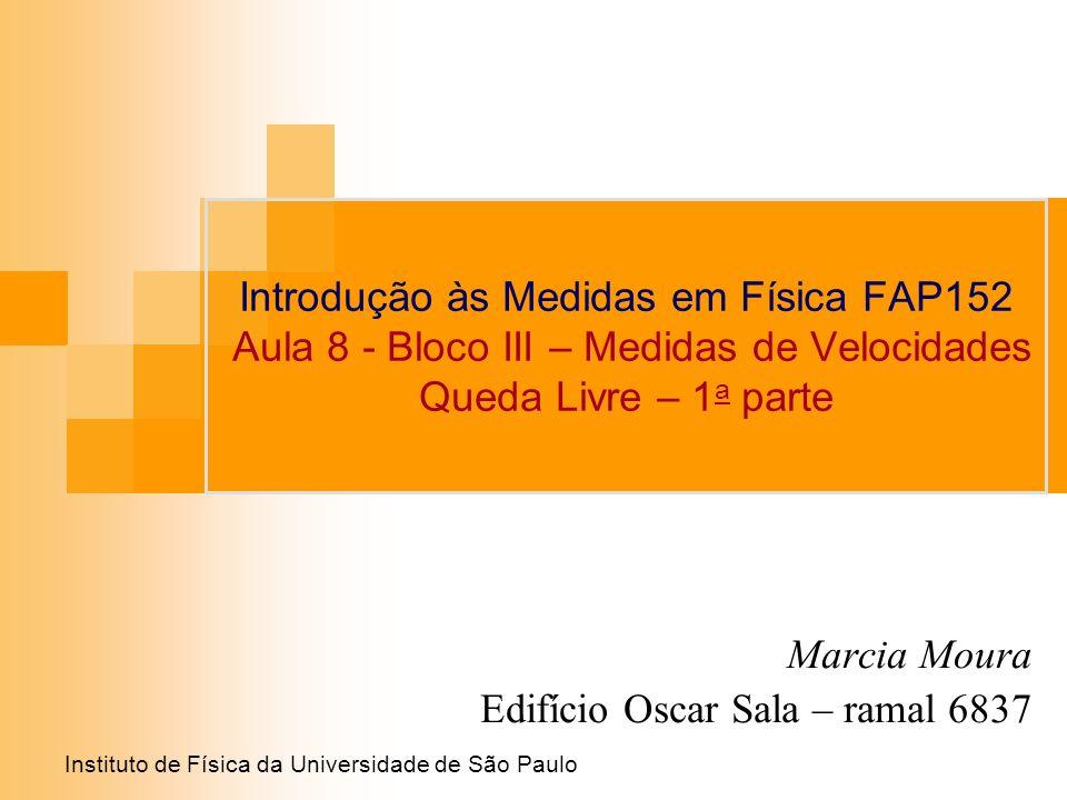 Instituto de Física da Universidade de São Paulo Introdução às Medidas em Física FAP152 Aula 8 - Bloco III – Medidas de Velocidades Queda Livre – 1 a