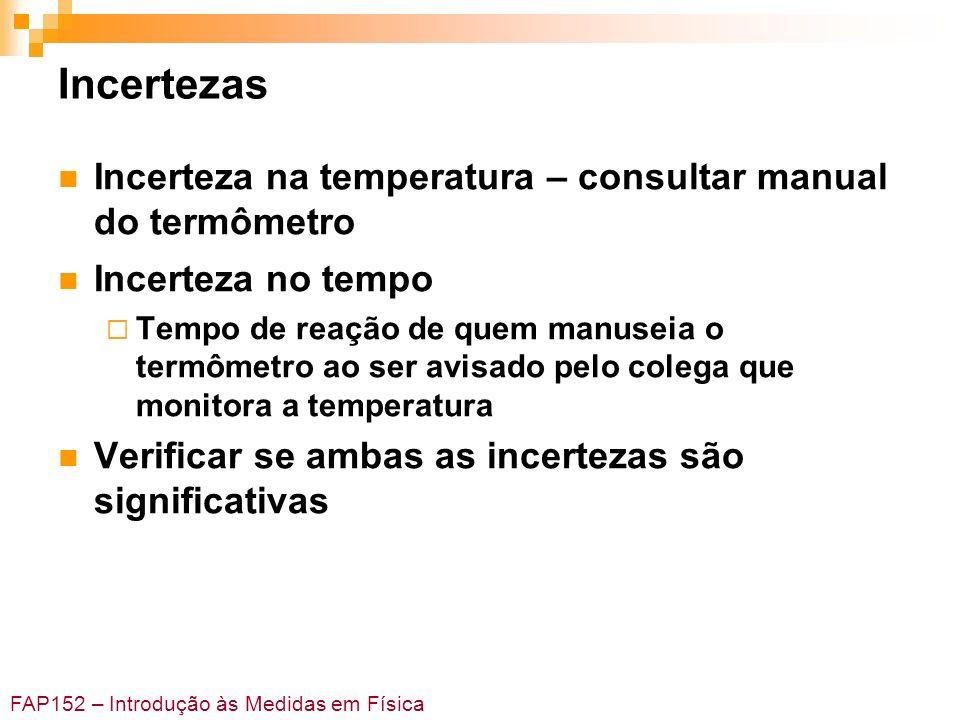 FAP152 – Introdução às Medidas em Física Incertezas Incerteza na temperatura – consultar manual do termômetro Incerteza no tempo Tempo de reação de qu