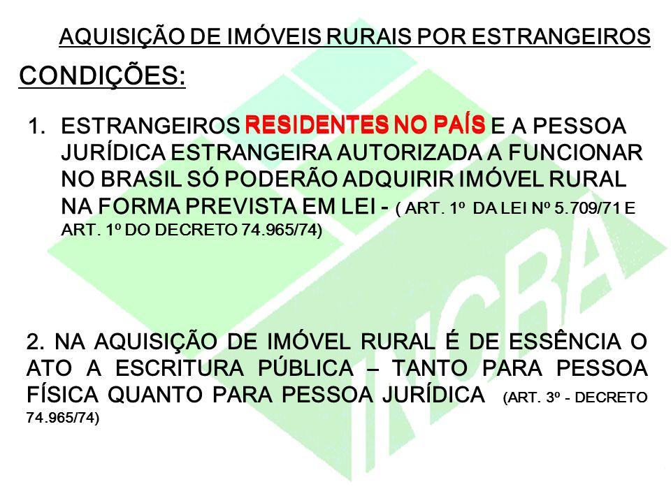 AQUISIÇÃO DE IMÓVEIS RURAIS POR ESTRANGEIROS CONDIÇÕES: 1.ESTRANGEIROS RESIDENTES NO PAÍS E A PESSOA JURÍDICA ESTRANGEIRA AUTORIZADA A FUNCIONAR NO BRASIL SÓ PODERÃO ADQUIRIR IMÓVEL RURAL NA FORMA PREVISTA EM LEI - ( ART.