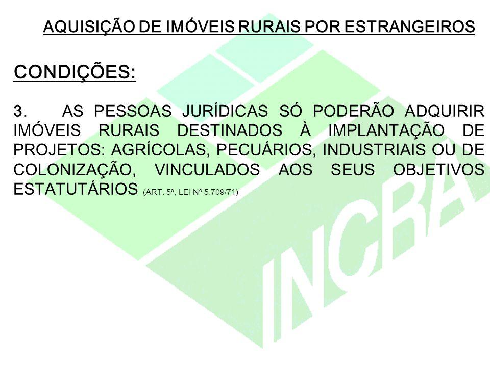 AQUISIÇÃO DE IMÓVEIS RURAIS POR ESTRANGEIROS CONDIÇÕES: 3.AS PESSOAS JURÍDICAS SÓ PODERÃO ADQUIRIR IMÓVEIS RURAIS DESTINADOS À IMPLANTAÇÃO DE PROJETOS: AGRÍCOLAS, PECUÁRIOS, INDUSTRIAIS OU DE COLONIZAÇÃO, VINCULADOS AOS SEUS OBJETIVOS ESTATUTÁRIOS (ART.